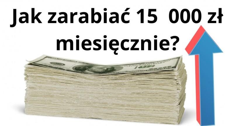 Jak zarabiać 15 000 zł miesięcznie. Jak być przedsiębiorczym